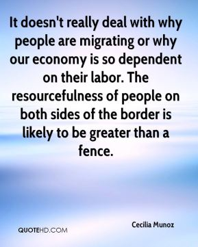 Cecilia Munoz - It doesn't really deal with why people are migrating or why our economy is so dependent on their labor. The resourcefulness of people on both sides of the border is likely to be greater than a fence.