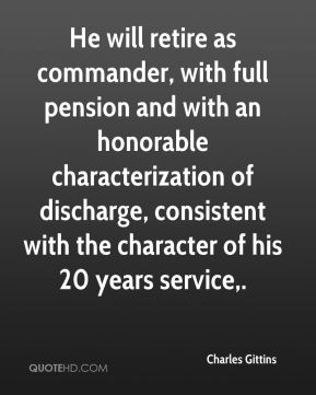 Charles Gittins - He will retire as commander, with full pension and with an honorable characterization of discharge, consistent with the character of his 20 years service.