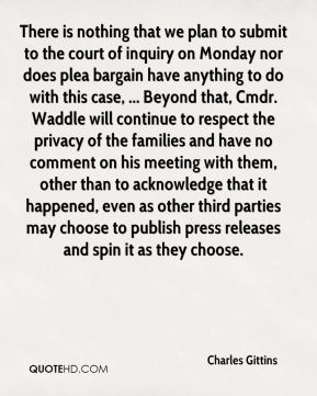 There is nothing that we plan to submit to the court of inquiry on Monday nor does plea bargain have anything to do with this case, ... Beyond that, Cmdr. Waddle will continue to respect the privacy of the families and have no comment on his meeting with them, other than to acknowledge that it happened, even as other third parties may choose to publish press releases and spin it as they choose.