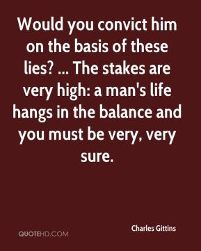Would you convict him on the basis of these lies? ... The stakes are very high: a man's life hangs in the balance and you must be very, very sure.