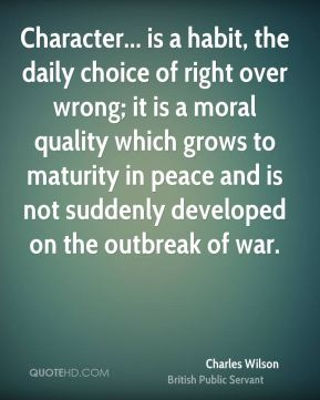 Charles Wilson - Character... is a habit, the daily choice of right over wrong; it is a moral quality which grows to maturity in peace and is not suddenly developed on the outbreak of war.