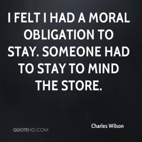I felt I had a moral obligation to stay. Someone had to stay to mind the store.