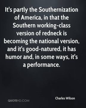 It's partly the Southernization of America, in that the Southern working-class version of redneck is becoming the national version, and it's good-natured, it has humor and, in some ways, it's a performance.