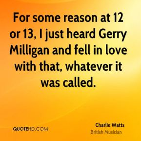 Charlie Watts - For some reason at 12 or 13, I just heard Gerry Milligan and fell in love with that, whatever it was called.