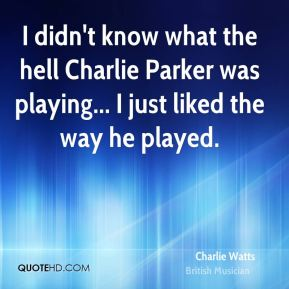 Charlie Watts - I didn't know what the hell Charlie Parker was playing... I just liked the way he played.