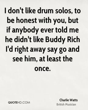 Charlie Watts - I don't like drum solos, to be honest with you, but if anybody ever told me he didn't like Buddy Rich I'd right away say go and see him, at least the once.