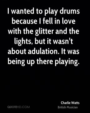 Charlie Watts - I wanted to play drums because I fell in love with the glitter and the lights, but it wasn't about adulation. It was being up there playing.