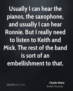Charlie Watts - Usually I can hear the pianos, the saxophone, and usually I can hear Ronnie. But I really need to listen to Keith and Mick. The rest of the band is sort of an embellishment to that.