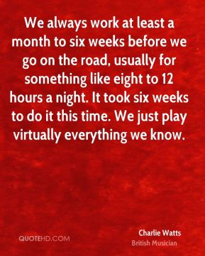Charlie Watts - We always work at least a month to six weeks before we go on the road, usually for something like eight to 12 hours a night. It took six weeks to do it this time. We just play virtually everything we know.