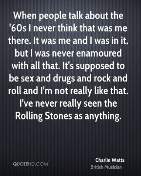 Charlie Watts - When people talk about the '60s I never think that was me there. It was me and I was in it, but I was never enamoured with all that. It's supposed to be sex and drugs and rock and roll and I'm not really like that. I've never really seen the Rolling Stones as anything.
