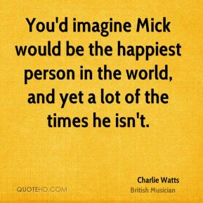 Charlie Watts - You'd imagine Mick would be the happiest person in the world, and yet a lot of the times he isn't.