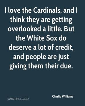 I love the Cardinals, and I think they are getting overlooked a little. But the White Sox do deserve a lot of credit, and people are just giving them their due.