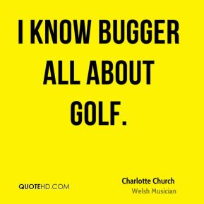 Charlotte Church - I know bugger all about golf.