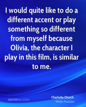 I would quite like to do a different accent or play something so different from myself because Olivia, the character I play in this film, is similar to me.