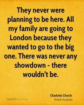 They never were planning to be here. All my family are going to London because they wanted to go to the big one. There was never any showdown - there wouldn't be.