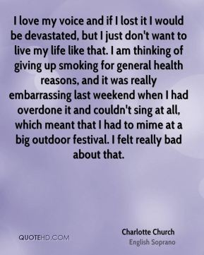 I love my voice and if I lost it I would be devastated, but I just don't want to live my life like that. I am thinking of giving up smoking for general health reasons, and it was really embarrassing last weekend when I had overdone it and couldn't sing at all, which meant that I had to mime at a big outdoor festival. I felt really bad about that.