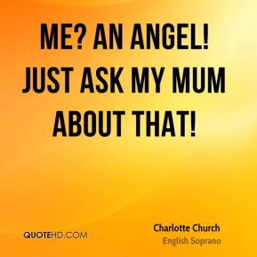 Me? An angel! Just ask my mum about that!