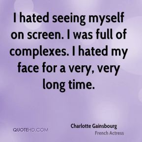 Charlotte Gainsbourg - I hated seeing myself on screen. I was full of complexes. I hated my face for a very, very long time.
