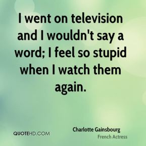 Charlotte Gainsbourg - I went on television and I wouldn't say a word; I feel so stupid when I watch them again.