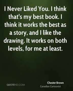 I Never Liked You. I think that's my best book. I think it works the best as a story, and I like the drawing. It works on both levels, for me at least.