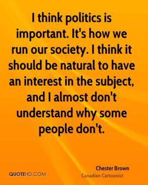 I think politics is important. It's how we run our society. I think it should be natural to have an interest in the subject, and I almost don't understand why some people don't.