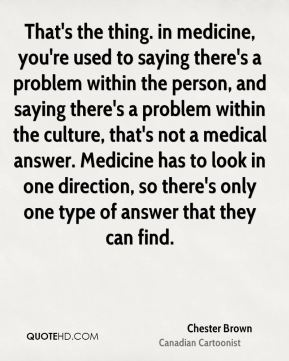 That's the thing. in medicine, you're used to saying there's a problem within the person, and saying there's a problem within the culture, that's not a medical answer. Medicine has to look in one direction, so there's only one type of answer that they can find.