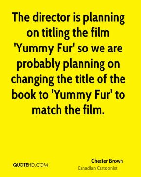 Chester Brown - The director is planning on titling the film 'Yummy Fur' so we are probably planning on changing the title of the book to 'Yummy Fur' to match the film.