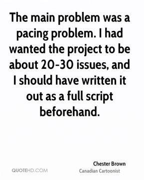 The main problem was a pacing problem. I had wanted the project to be about 20-30 issues, and I should have written it out as a full script beforehand.