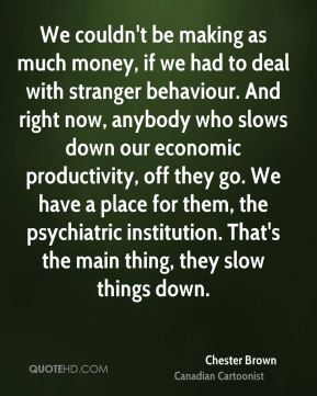 We couldn't be making as much money, if we had to deal with stranger behaviour. And right now, anybody who slows down our economic productivity, off they go. We have a place for them, the psychiatric institution. That's the main thing, they slow things down.