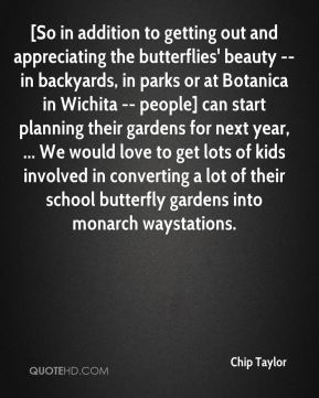 [So in addition to getting out and appreciating the butterflies' beauty -- in backyards, in parks or at Botanica in Wichita -- people] can start planning their gardens for next year, ... We would love to get lots of kids involved in converting a lot of their school butterfly gardens into monarch waystations.