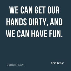 Chip Taylor - We can get our hands dirty, and we can have fun.