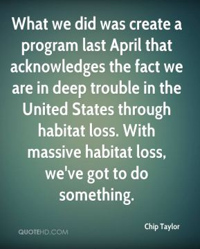 What we did was create a program last April that acknowledges the fact we are in deep trouble in the United States through habitat loss. With massive habitat loss, we've got to do something.