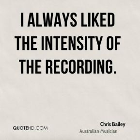 Chris Bailey - I always liked the intensity of the recording.