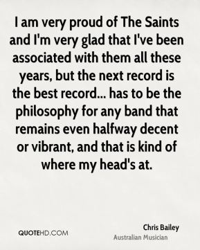 Chris Bailey - I am very proud of The Saints and I'm very glad that I've been associated with them all these years, but the next record is the best record... has to be the philosophy for any band that remains even halfway decent or vibrant, and that is kind of where my head's at.