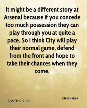 Chris Bailey - It might be a different story at Arsenal because if you concede too much possession they can play through you at quite a pace. So I think City will play their normal game, defend from the front and hope to take their chances when they come.