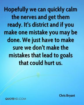 Chris Bryant - Hopefully we can quickly calm the nerves and get them ready. It's district and if you make one mistake you may be done. We just have to make sure we don't make the mistakes that lead to goals that could hurt us.