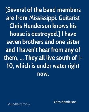 Chris Henderson - [Several of the band members are from Mississippi. Guitarist Chris Henderson knows his house is destroyed.] I have seven brothers and one sister and I haven't hear from any of them, ... They all live south of I-10, which is under water right now.