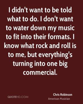 Chris Robinson - I didn't want to be told what to do. I don't want to water down my music to fit into their formats. I know what rock and roll is to me, but everything's turning into one big commercial.