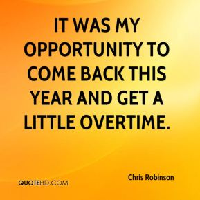 Chris Robinson - It was my opportunity to come back this year and get a little overtime.