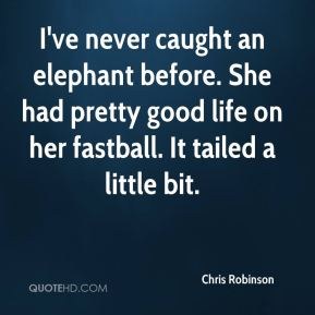 Chris Robinson - I've never caught an elephant before. She had pretty good life on her fastball. It tailed a little bit.