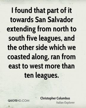 I found that part of it towards San Salvador extending from north to south five leagues, and the other side which we coasted along, ran from east to west more than ten leagues.