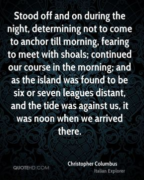 Stood off and on during the night, determining not to come to anchor till morning, fearing to meet with shoals; continued our course in the morning; and as the island was found to be six or seven leagues distant, and the tide was against us, it was noon when we arrived there.