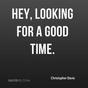 Christopher Davis - Hey, looking for a good time.
