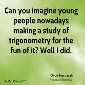 Can you imagine young people nowadays making a study of trigonometry for the fun of it? Well I did.