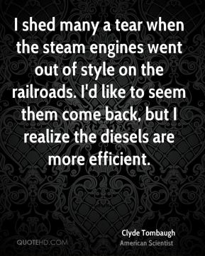 I shed many a tear when the steam engines went out of style on the railroads. I'd like to seem them come back, but I realize the diesels are more efficient.