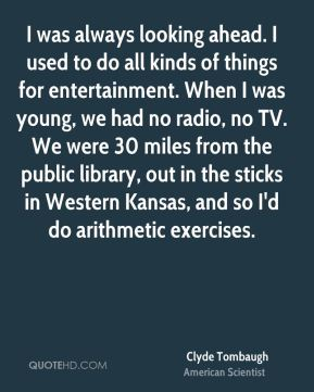I was always looking ahead. I used to do all kinds of things for entertainment. When I was young, we had no radio, no TV. We were 30 miles from the public library, out in the sticks in Western Kansas, and so I'd do arithmetic exercises.