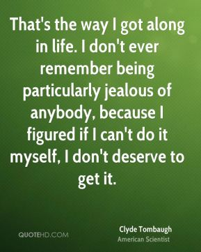 That's the way I got along in life. I don't ever remember being particularly jealous of anybody, because I figured if I can't do it myself, I don't deserve to get it.