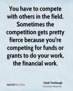 You have to compete with others in the field. Sometimes the competition gets pretty fierce because you're competing for funds or grants to do your work, the financial work.