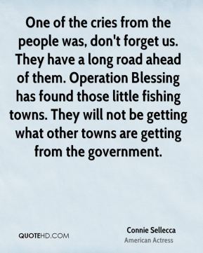 Connie Sellecca - One of the cries from the people was, don't forget us. They have a long road ahead of them. Operation Blessing has found those little fishing towns. They will not be getting what other towns are getting from the government.