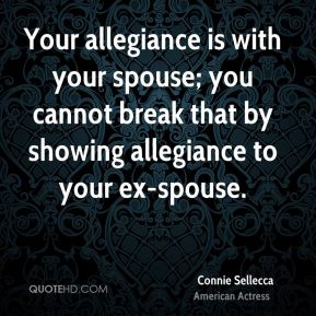 Connie Sellecca - Your allegiance is with your spouse; you cannot break that by showing allegiance to your ex-spouse.